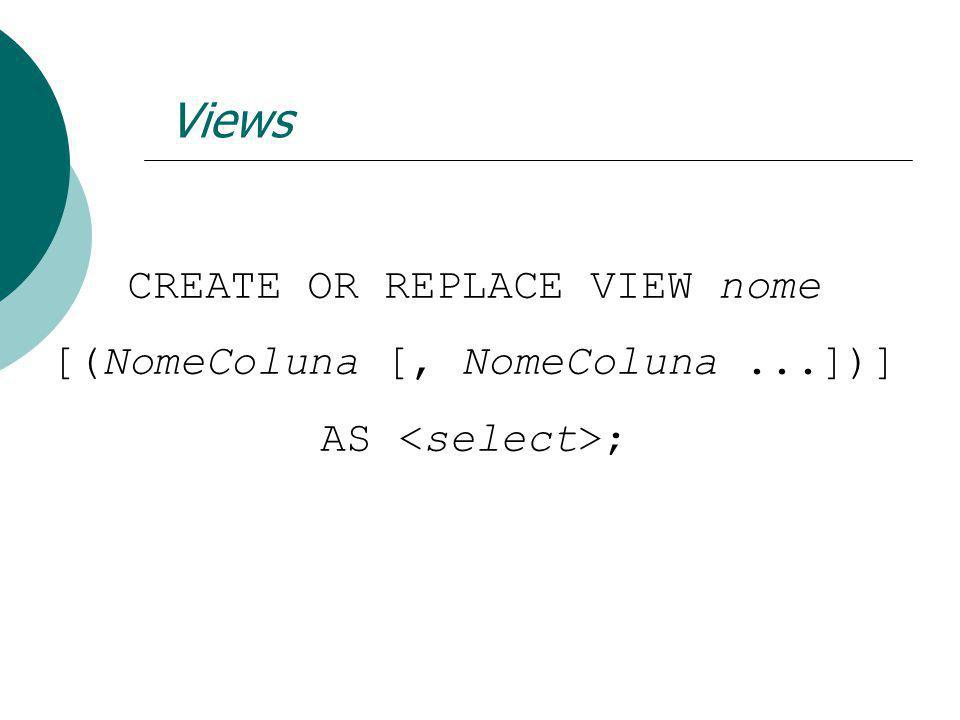 Views CREATE OR REPLACE VIEW nome [(NomeColuna [, NomeColuna ...])]